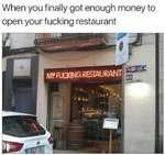 When you finally got enough money to open your fucking restaurant