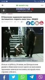13:40 В .|| 75% ■ ГЛАВНАЯ НОВОСТИ й novosti-n.org НОВОСТИ Суббота, 29 Июня 2019 13:40 В Николаеве задержали наркомана, пытавшегося «поднять свою тень». ВИДЕО ¡ТГр| Сегодня в 13:20 <3> 1752 Щ 3 (Николаеве задержали наркомана, лытавШегося «поднять свою тень». ВИДЕО Ночью в субботу, 29 ию